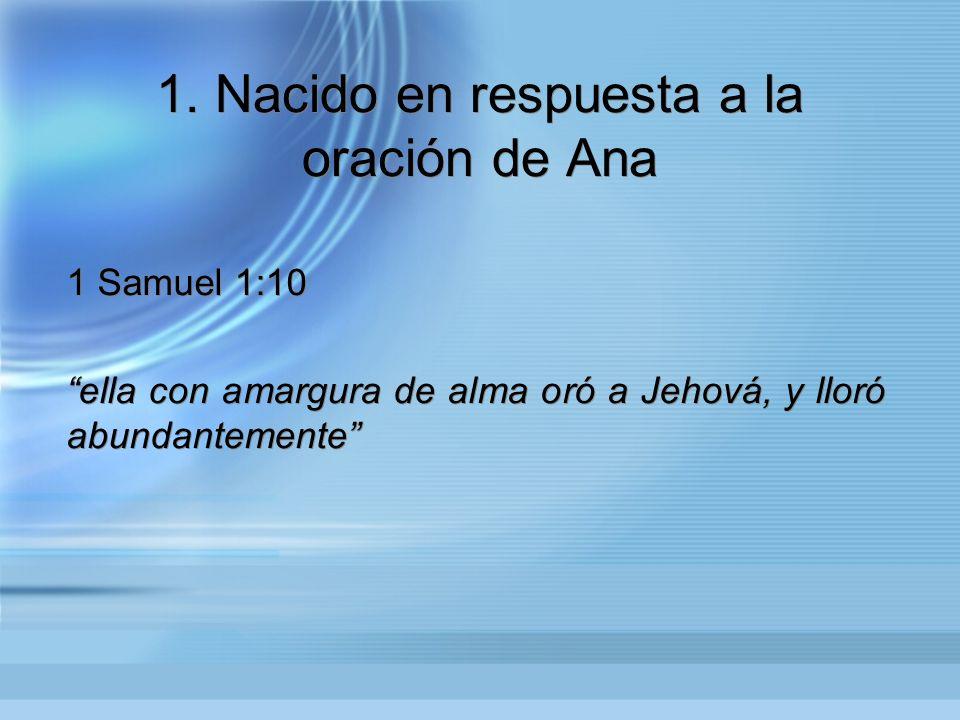 1. Nacido en respuesta a la oración de Ana 1 Samuel 1:10 ella con amargura de alma oró a Jehová, y lloró abundantemente 1 Samuel 1:10 ella con amargur