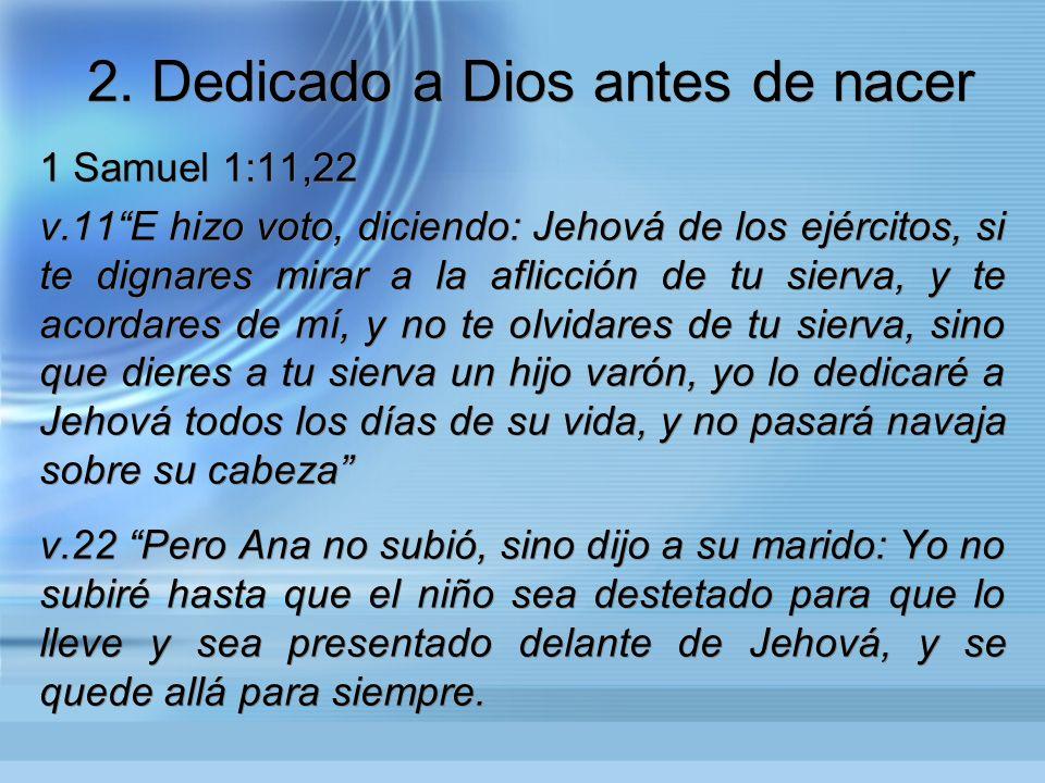 2. Dedicado a Dios antes de nacer 1 Samuel 1:11,22 v.11E hizo voto, diciendo: Jehová de los ejércitos, si te dignares mirar a la aflicción de tu sierv