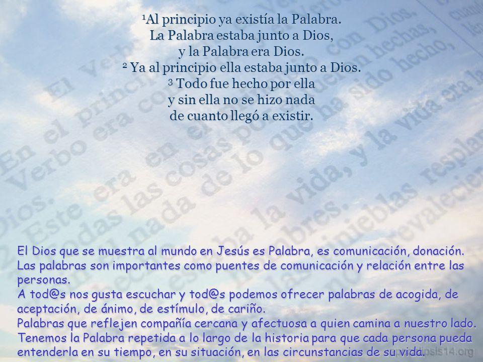 1 Al principio ya existía la Palabra.La Palabra estaba junto a Dios, y la Palabra era Dios.
