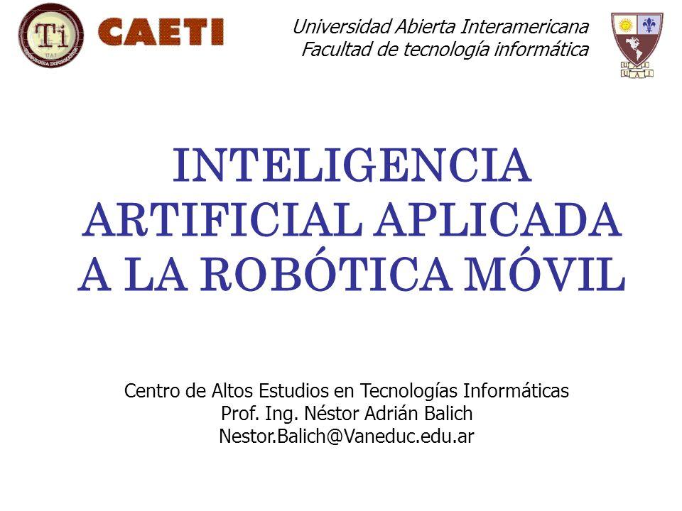INTELIGENCIA ARTIFICIAL APLICADA A LA ROBÓTICA MÓVIL Centro de Altos Estudios en Tecnologías Informáticas Prof.