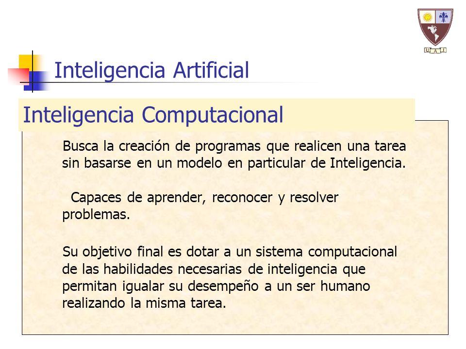 Inteligencia Artificial Busca la creación de programas que realicen una tarea sin basarse en un modelo en particular de Inteligencia. Capaces de apren
