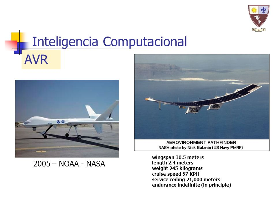 Inteligencia Computacional AVR 2005 – NOAA - NASA wingspan 30.5 meters length 2.4 meters weight 245 kilograms cruise speed 57 KPH service ceiling 21,000 meters endurance indefinite (in principle)