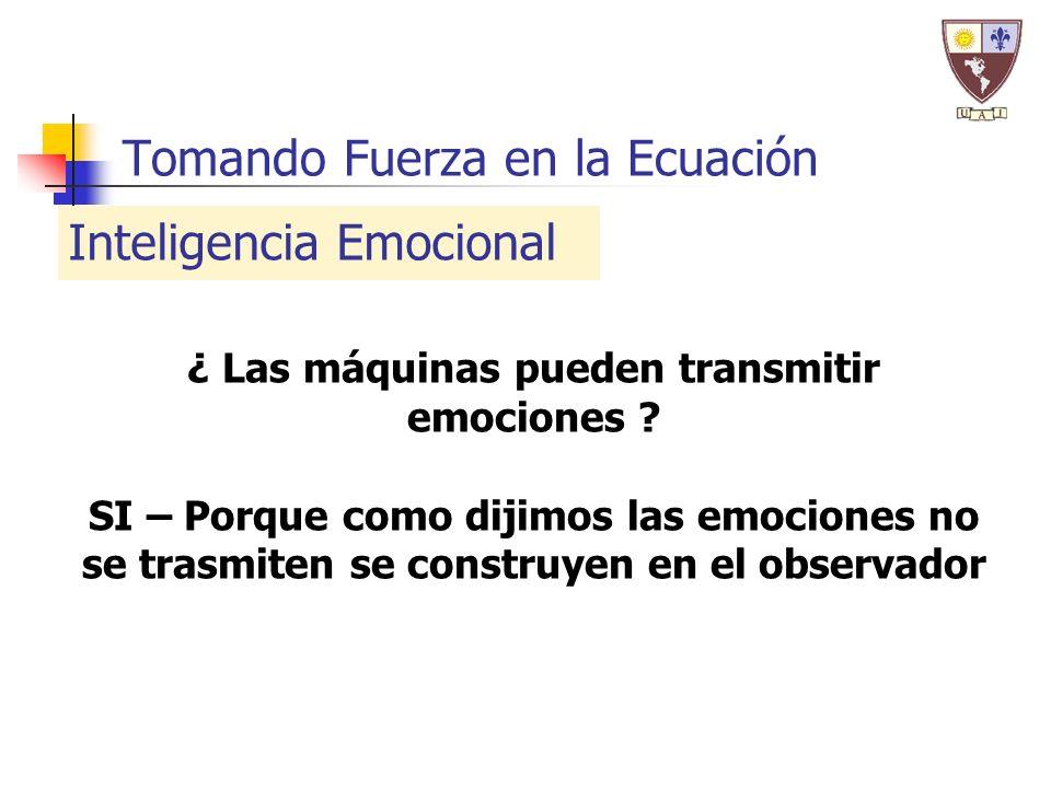 Tomando Fuerza en la Ecuación Inteligencia Emocional ¿ Las máquinas pueden transmitir emociones ? SI – Porque como dijimos las emociones no se trasmit