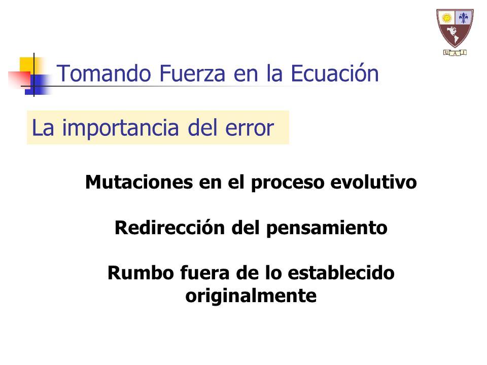 Tomando Fuerza en la Ecuación La importancia del error Mutaciones en el proceso evolutivo Redirección del pensamiento Rumbo fuera de lo establecido originalmente