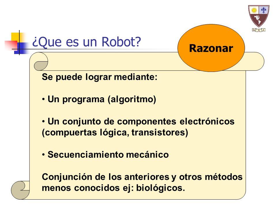 ¿Que es un Robot? Se puede lograr mediante: Un programa (algoritmo) Un conjunto de componentes electrónicos (compuertas lógica, transistores) Secuenci