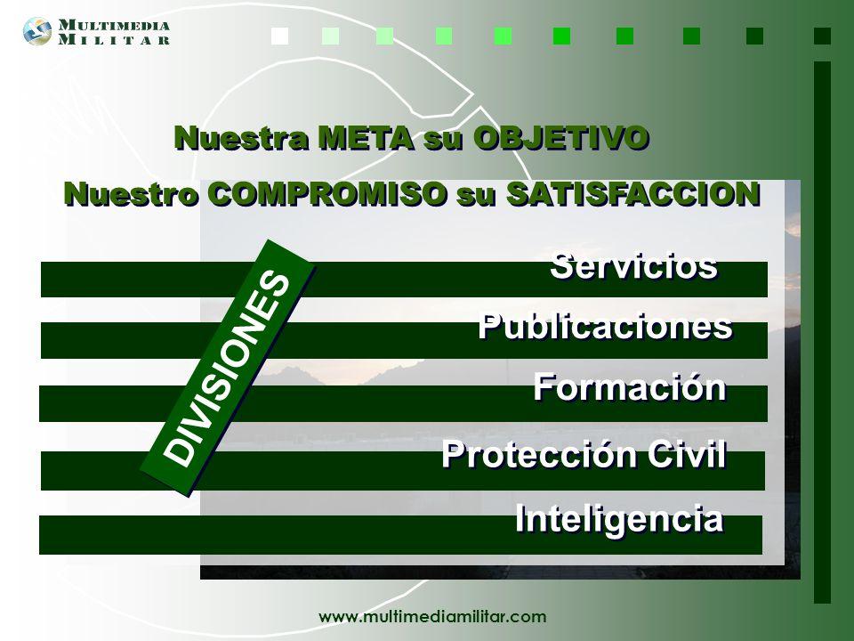 www.multimediamilitar.com Publicaciones Formación Servicios Protección Civil DIVISIONES Nuestra META su OBJETIVO Nuestro COMPROMISO su SATISFACCION Nuestra META su OBJETIVO Nuestro COMPROMISO su SATISFACCION Inteligencia