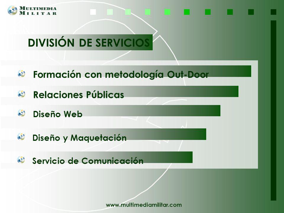 www.multimediamilitar.com DIVISIÓN DE SERVICIOS Formación con metodología Out-Door Relaciones Públicas Diseño Web Diseño y Maquetación Servicio de Comunicación