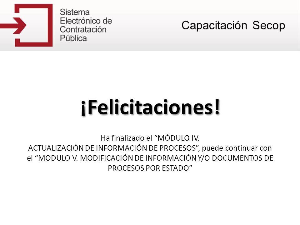 ¡Felicitaciones! Ha finalizado el MÓDULO IV. ACTUALIZACIÓN DE INFORMACIÓN DE PROCESOS, puede continuar con el MODULO V. MODIFICACIÓN DE INFORMACIÓN Y/