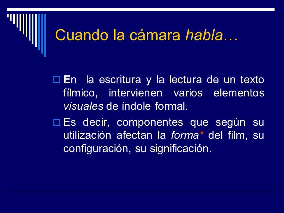 Cuando la cámara habla… En la escritura y la lectura de un texto fílmico, intervienen varios elementos visuales de índole formal. Es decir, componente