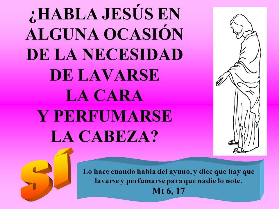 ¿HABLA JESÚS EN ALGUNA OCASIÓN DE LA NECESIDAD DE LAVARSE LA CARA Y PERFUMARSE LA CABEZA? Lo hace cuando habla del ayuno, y dice que hay que lavarse y