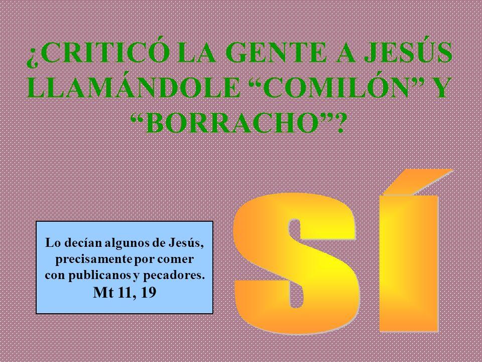 ¿CRITICÓ LA GENTE A JESÚS LLAMÁNDOLE COMILÓN Y BORRACHO? Lo decían algunos de Jesús, precisamente por comer con publicanos y pecadores. Mt 11, 19