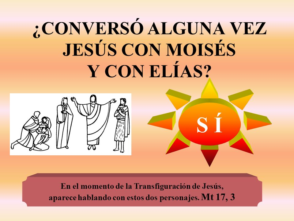 ¿CONVERSÓ ALGUNA VEZ JESÚS CON MOISÉS Y CON ELÍAS? S Í En el momento de la Transfiguración de Jesús, aparece hablando con estos dos personajes. Mt 17,
