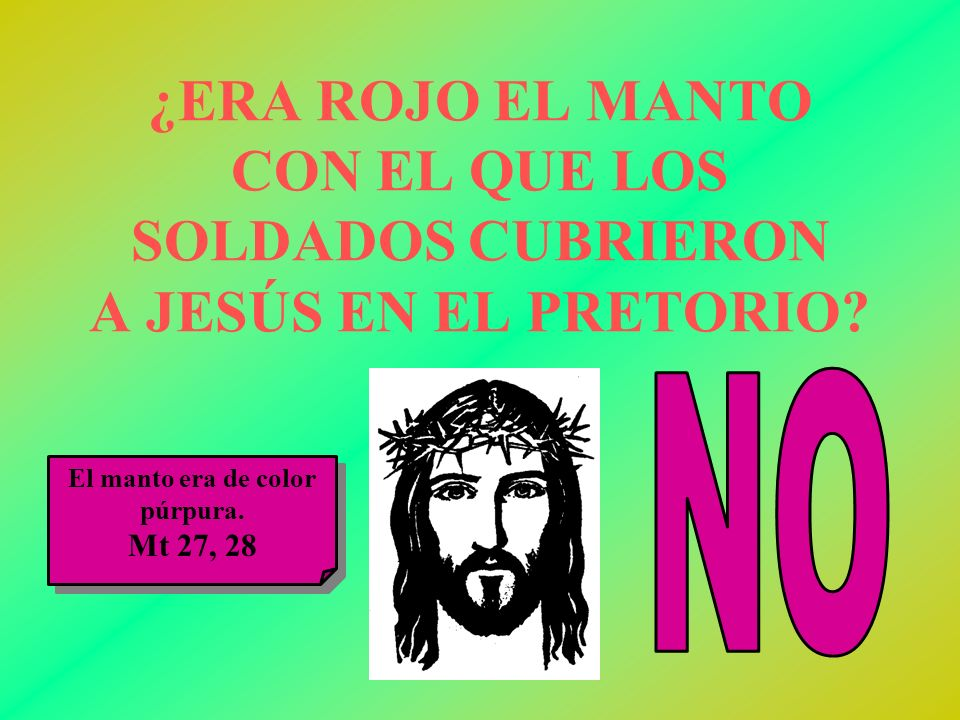 ¿ERA ROJO EL MANTO CON EL QUE LOS SOLDADOS CUBRIERON A JESÚS EN EL PRETORIO? El manto era de color púrpura. Mt 27, 28 El manto era de color púrpura. M