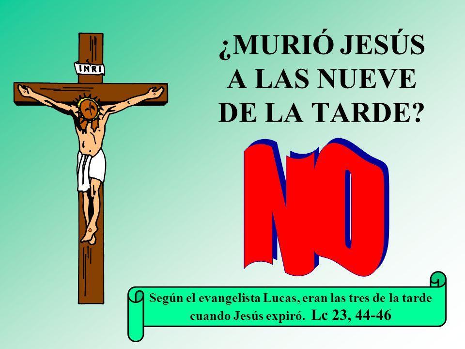 ¿MURIÓ JESÚS A LAS NUEVE DE LA TARDE? Según el evangelista Lucas, eran las tres de la tarde cuando Jesús expiró. Lc 23, 44-46