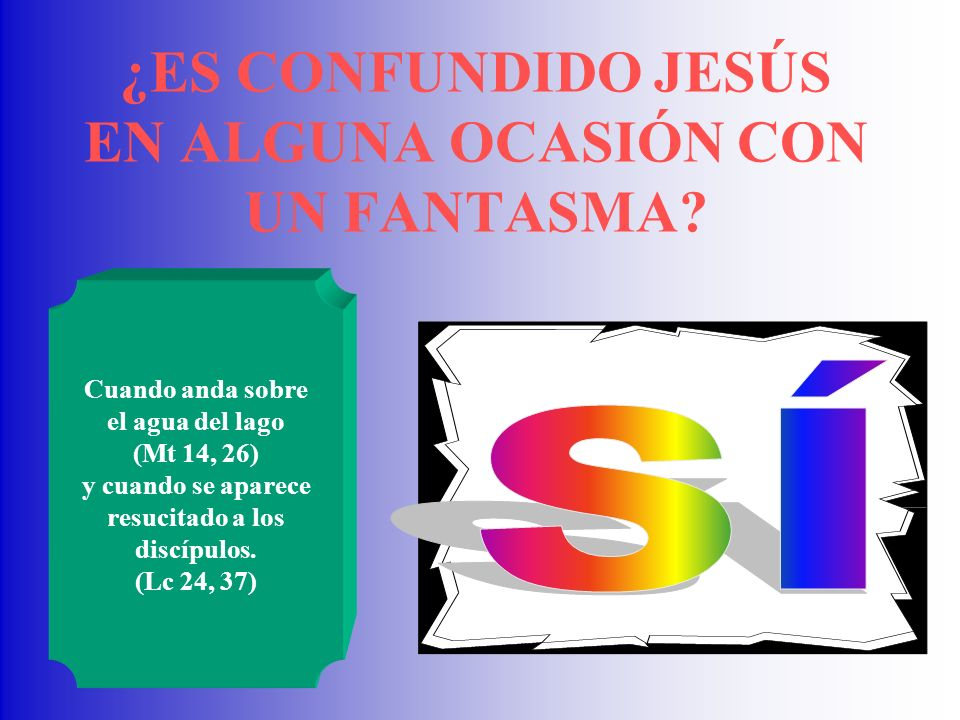 ¿ES CONFUNDIDO JESÚS EN ALGUNA OCASIÓN CON UN FANTASMA? Cuando anda sobre el agua del lago (Mt 14, 26) y cuando se aparece resucitado a los discípulos