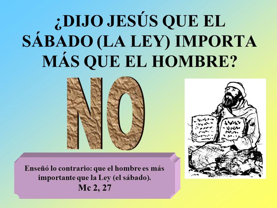 ¿DIJO JESÚS QUE EL SÁBADO (LA LEY) IMPORTA MÁS QUE EL HOMBRE? Enseñó lo contrario: que el hombre es más importante que la Ley (el sábado). Mc 2, 27