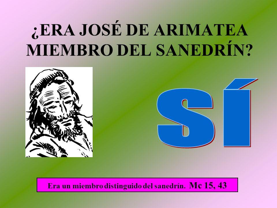 ¿ERA JOSÉ DE ARIMATEA MIEMBRO DEL SANEDRÍN? Era un miembro distinguido del sanedrín. Mc 15, 43