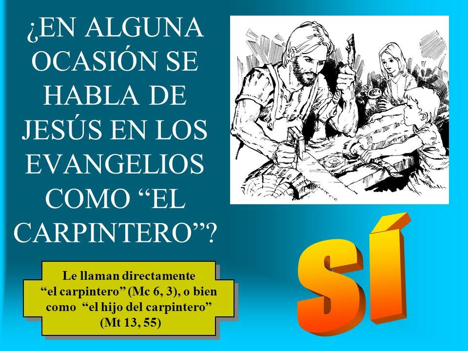 ¿EN ALGUNA OCASIÓN SE HABLA DE JESÚS EN LOS EVANGELIOS COMO EL CARPINTERO? Le llaman directamente el carpintero (Mc 6, 3), o bien como el hijo del car
