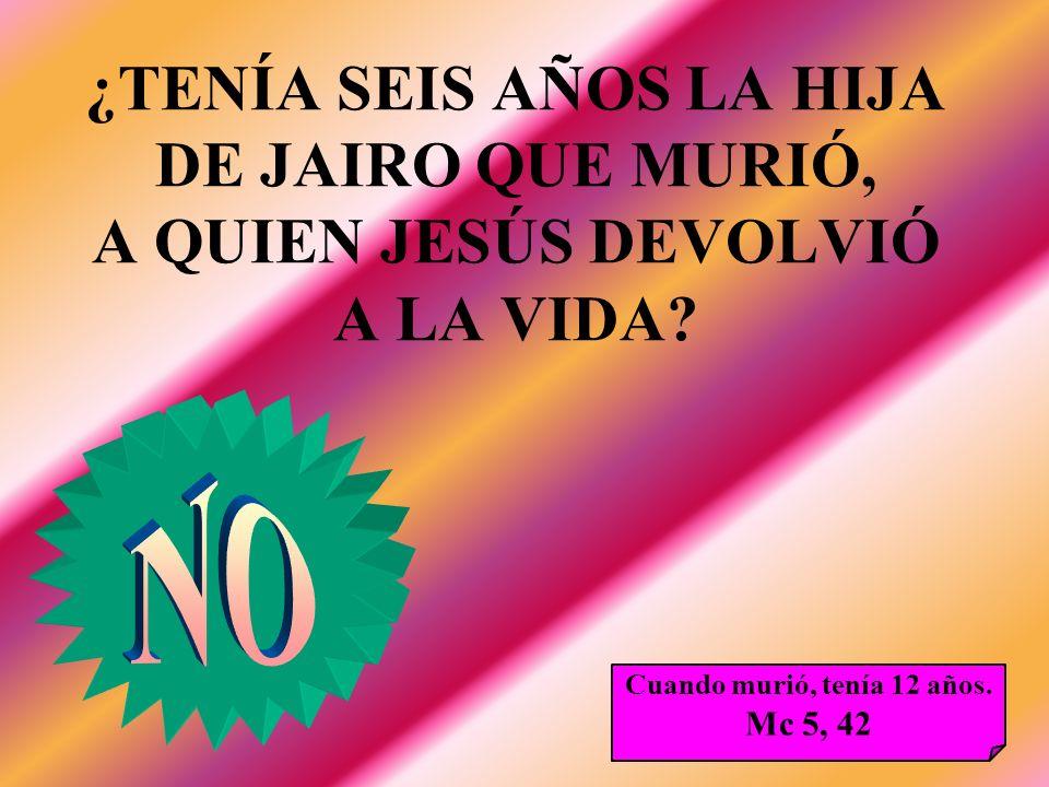 ¿TENÍA SEIS AÑOS LA HIJA DE JAIRO QUE MURIÓ, A QUIEN JESÚS DEVOLVIÓ A LA VIDA? Cuando murió, tenía 12 años. Mc 5, 42