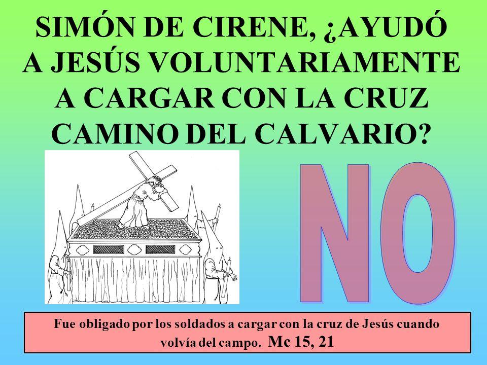 SIMÓN DE CIRENE, ¿AYUDÓ A JESÚS VOLUNTARIAMENTE A CARGAR CON LA CRUZ CAMINO DEL CALVARIO? Fue obligado por los soldados a cargar con la cruz de Jesús