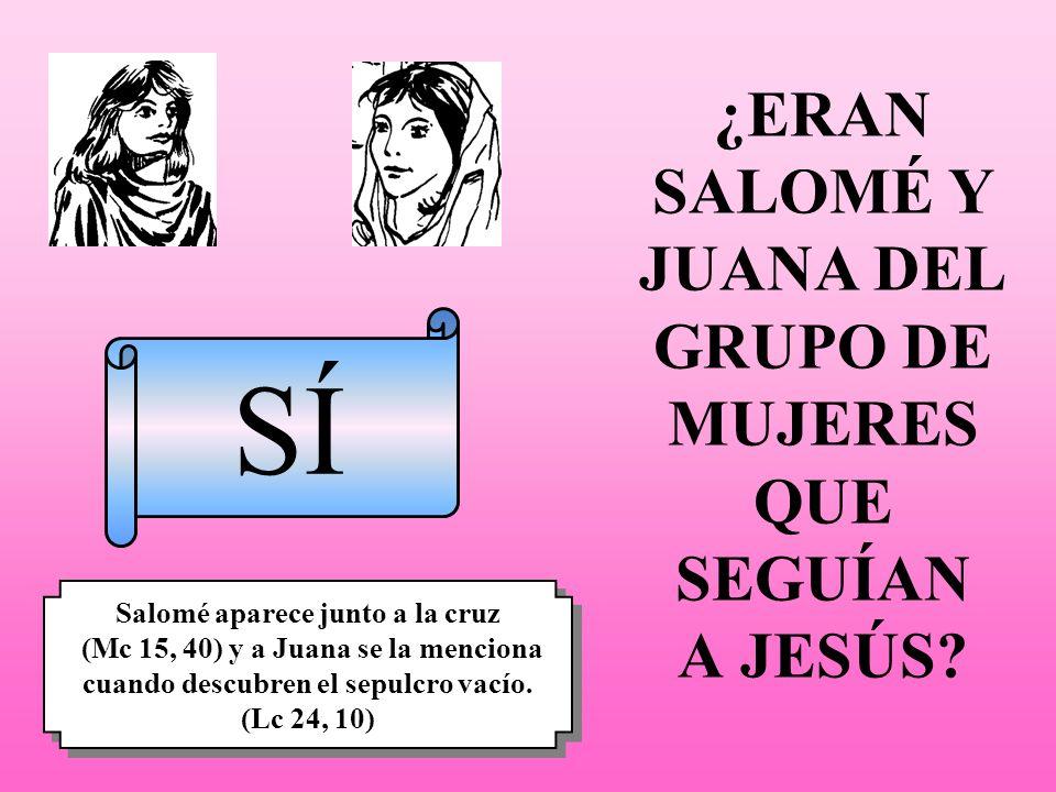 ¿ERAN SALOMÉ Y JUANA DEL GRUPO DE MUJERES QUE SEGUÍAN A JESÚS? SÍ Salomé aparece junto a la cruz (Mc 15, 40) y a Juana se la menciona cuando descubren