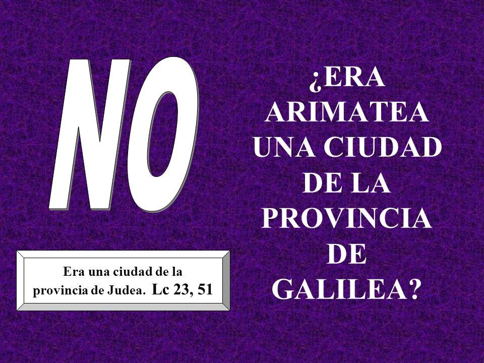 ¿ERA ARIMATEA UNA CIUDAD DE LA PROVINCIA DE GALILEA? Era una ciudad de la provincia de Judea. Lc 23, 51