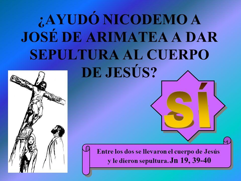 ¿AYUDÓ NICODEMO A JOSÉ DE ARIMATEA A DAR SEPULTURA AL CUERPO DE JESÚS? Entre los dos se llevaron el cuerpo de Jesús y le dieron sepultura. Jn 19, 39-4
