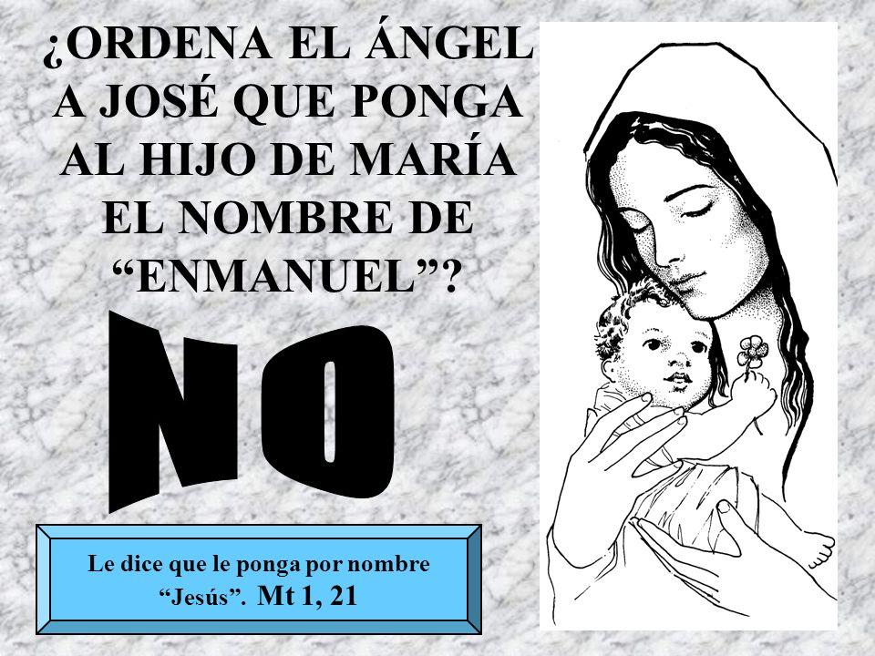 ¿ORDENA EL ÁNGEL A JOSÉ QUE PONGA AL HIJO DE MARÍA EL NOMBRE DE ENMANUEL? Le dice que le ponga por nombre Jesús. Mt 1, 21