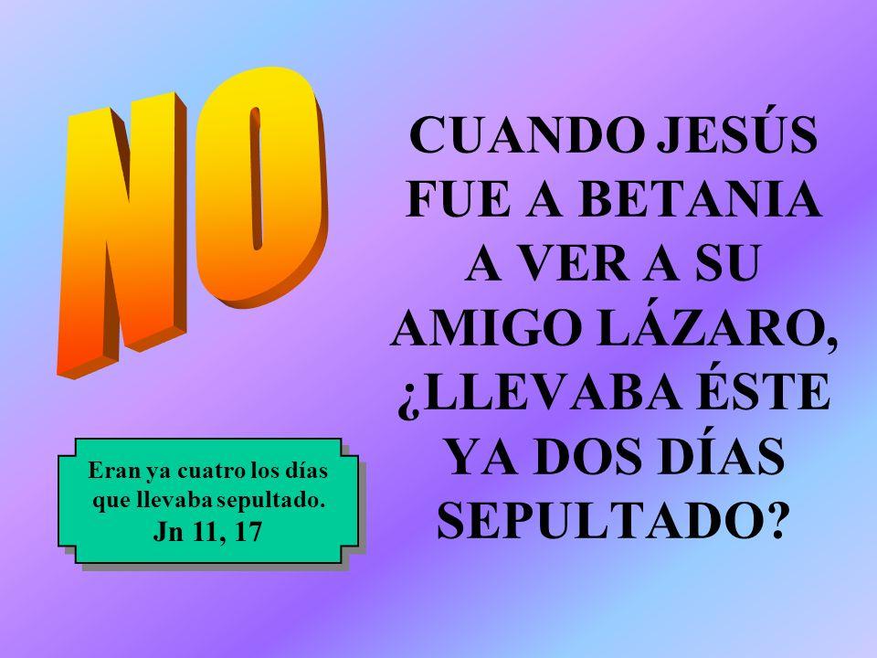 CUANDO JESÚS FUE A BETANIA A VER A SU AMIGO LÁZARO, ¿LLEVABA ÉSTE YA DOS DÍAS SEPULTADO? Eran ya cuatro los días que llevaba sepultado. Jn 11, 17 Eran