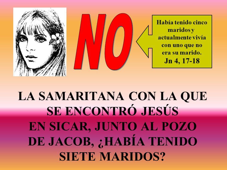 LA SAMARITANA CON LA QUE SE ENCONTRÓ JESÚS EN SICAR, JUNTO AL POZO DE JACOB, ¿HABÍA TENIDO SIETE MARIDOS? Había tenido cinco maridos y actualmente viv