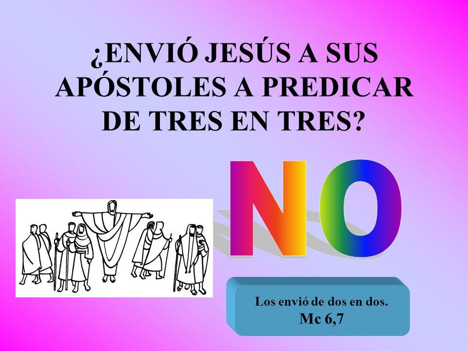 ¿ENVIÓ JESÚS A SUS APÓSTOLES A PREDICAR DE TRES EN TRES? Los envió de dos en dos. Mc 6,7