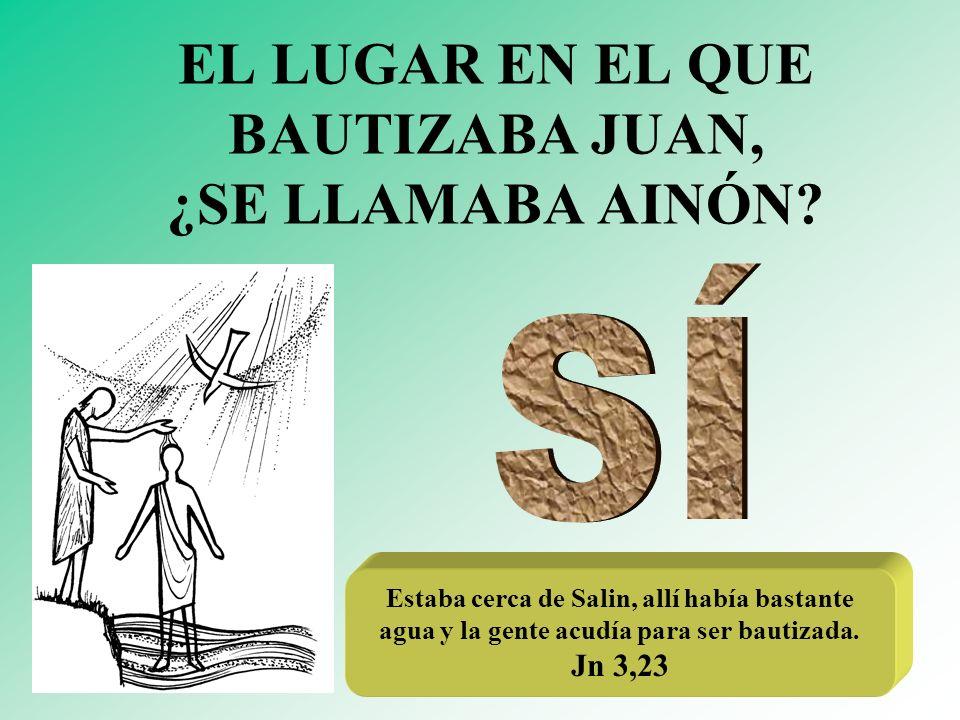 EL LUGAR EN EL QUE BAUTIZABA JUAN, ¿SE LLAMABA AINÓN? Estaba cerca de Salin, allí había bastante agua y la gente acudía para ser bautizada. Jn 3,23