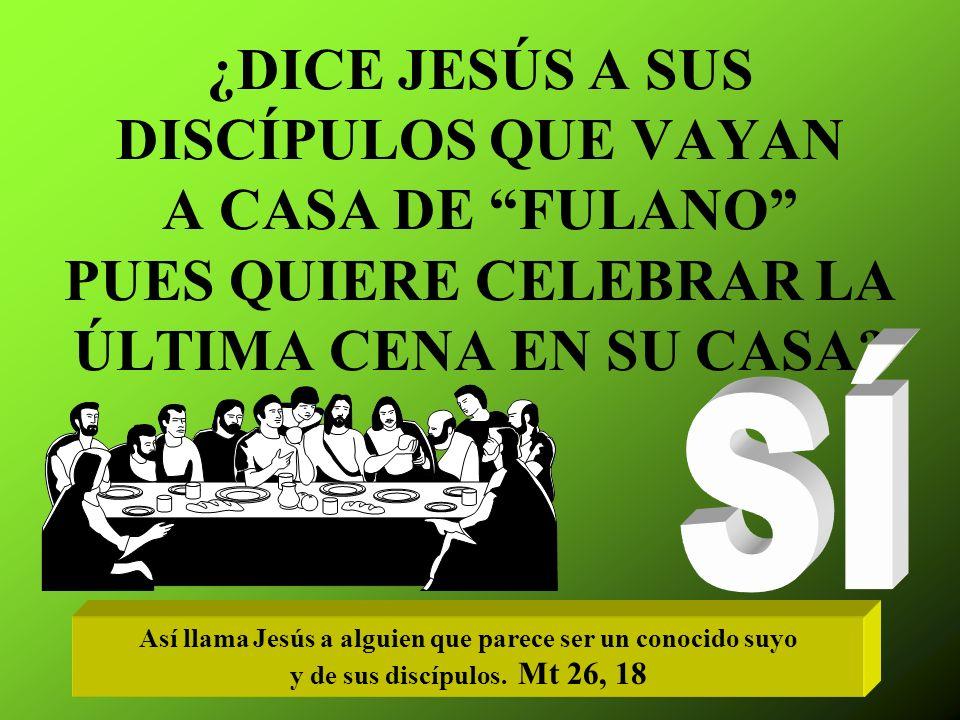 ¿DICE JESÚS A SUS DISCÍPULOS QUE VAYAN A CASA DE FULANO PUES QUIERE CELEBRAR LA ÚLTIMA CENA EN SU CASA.