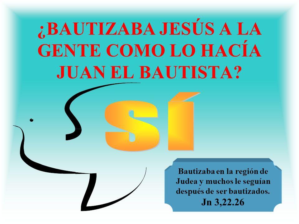 ¿BAUTIZABA JESÚS A LA GENTE COMO LO HACÍA JUAN EL BAUTISTA? Bautizaba en la región de Judea y muchos le seguían después de ser bautizados. Jn 3,22.26