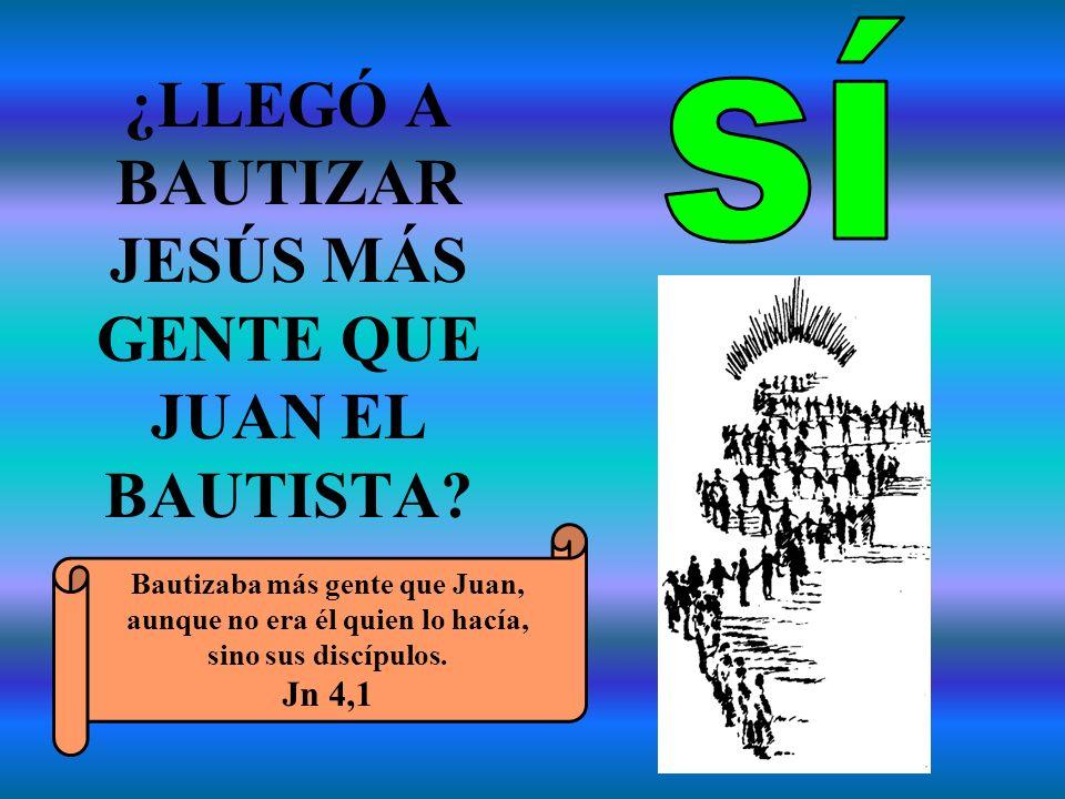 ¿LLEGÓ A BAUTIZAR JESÚS MÁS GENTE QUE JUAN EL BAUTISTA? Bautizaba más gente que Juan, aunque no era él quien lo hacía, sino sus discípulos. Jn 4,1