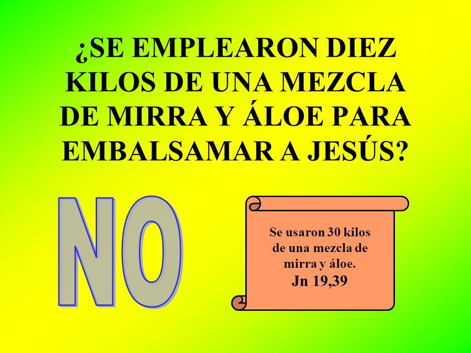 ¿SE EMPLEARON DIEZ KILOS DE UNA MEZCLA DE MIRRA Y ÁLOE PARA EMBALSAMAR A JESÚS? Se usaron 30 kilos de una mezcla de mirra y áloe. Jn 19,39
