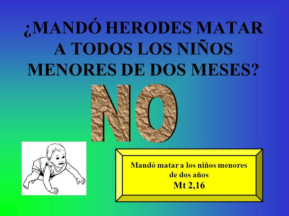 ¿MANDÓ HERODES MATAR A TODOS LOS NIÑOS MENORES DE DOS MESES? Mandó matar a los niños menores de dos años Mt 2,16