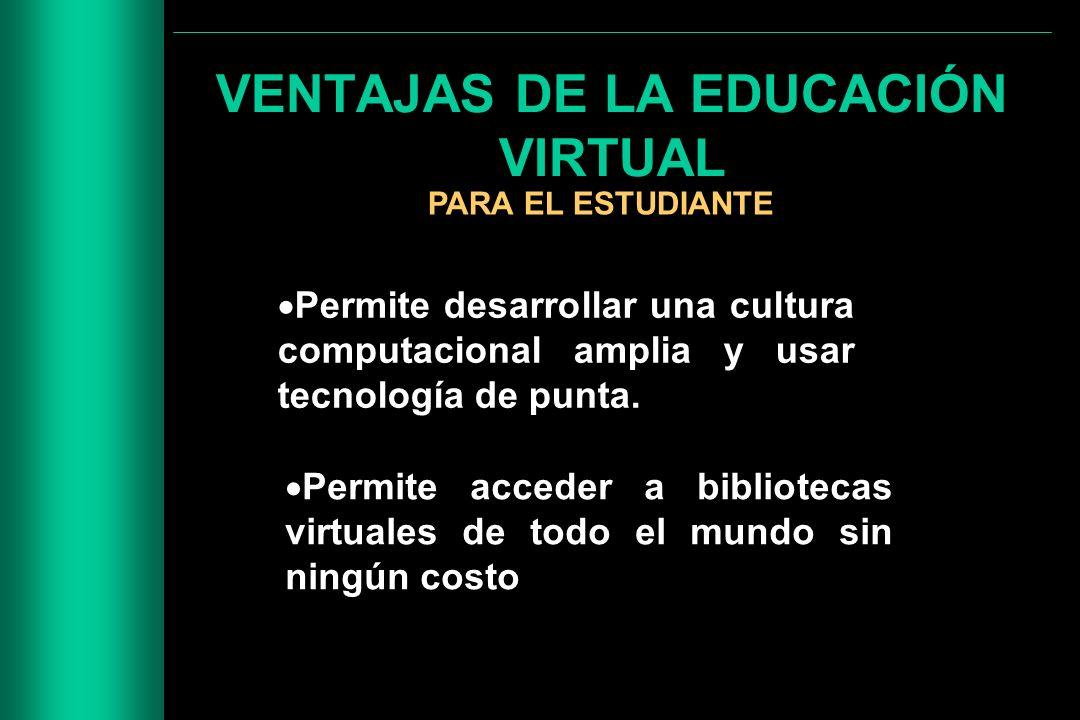 VENTAJAS DE LA EDUCACIÓN VIRTUAL PARA EL ESTUDIANTE Permite desarrollar una cultura computacional amplia y usar tecnología de punta. Permite acceder a