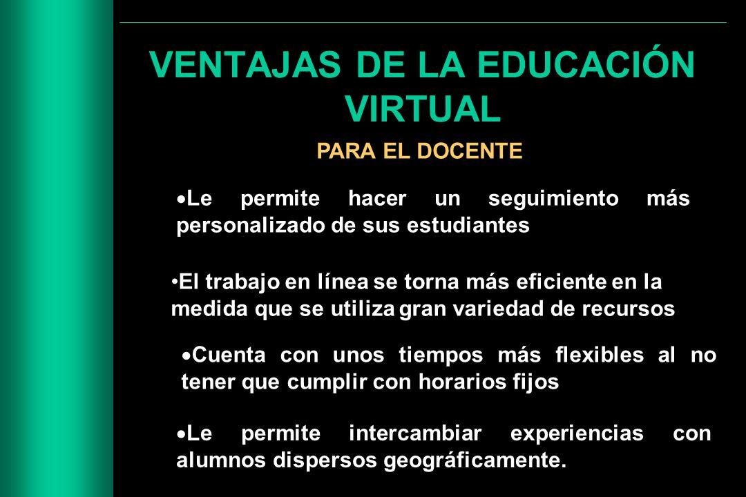 VENTAJAS DE LA EDUCACIÓN VIRTUAL PARA EL DOCENTE Le permite hacer un seguimiento más personalizado de sus estudiantes El trabajo en línea se torna más