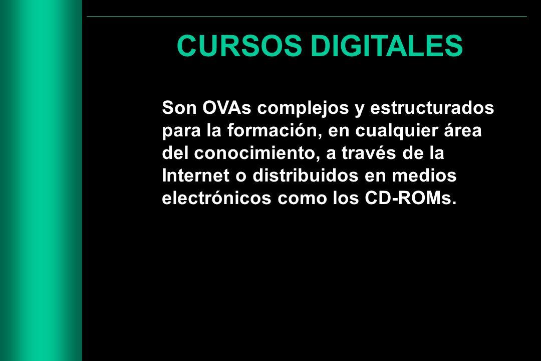 CURSOS DIGITALES Son OVAs complejos y estructurados para la formación, en cualquier área del conocimiento, a través de la Internet o distribuidos en m