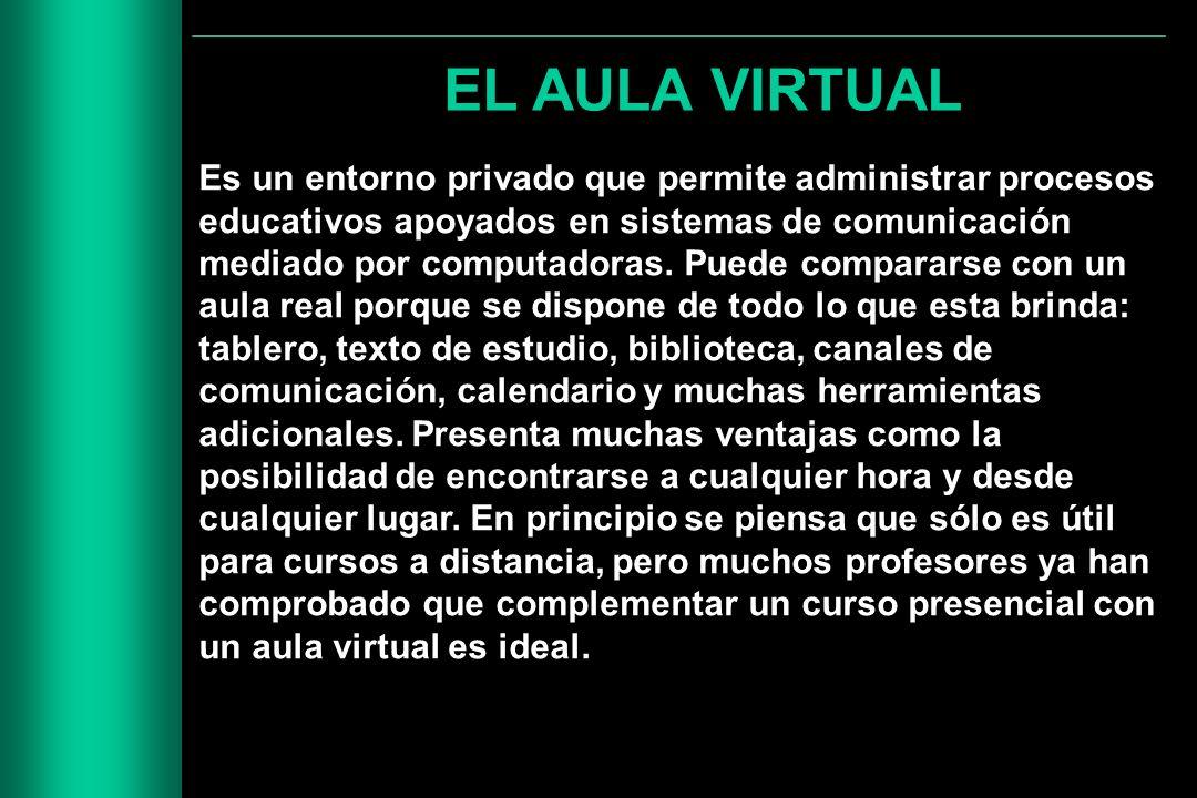 EL AULA VIRTUAL Es un entorno privado que permite administrar procesos educativos apoyados en sistemas de comunicación mediado por computadoras. Puede