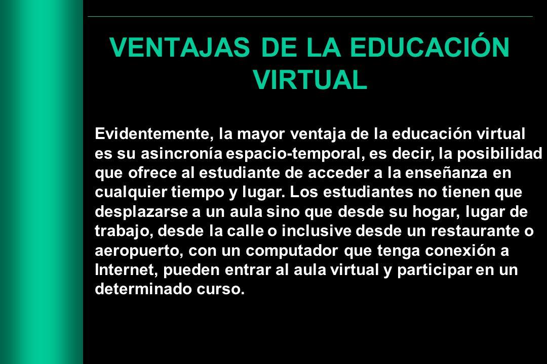 VENTAJAS DE LA EDUCACIÓN VIRTUAL Evidentemente, la mayor ventaja de la educación virtual es su asincronía espacio-temporal, es decir, la posibilidad q