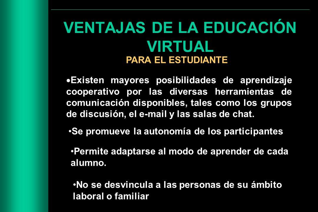 VENTAJAS DE LA EDUCACIÓN VIRTUAL PARA EL ESTUDIANTE Existen mayores posibilidades de aprendizaje cooperativo por las diversas herramientas de comunica