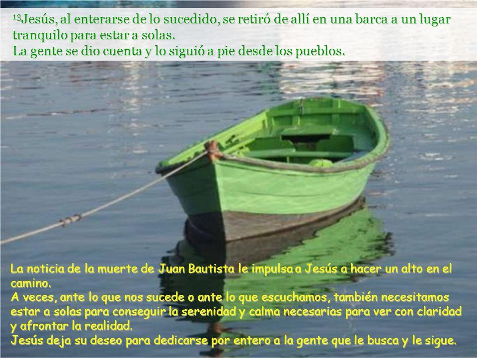 13 Jesús, al enterarse de lo sucedido, se retiró de allí en una barca a un lugar tranquilo para estar a solas.