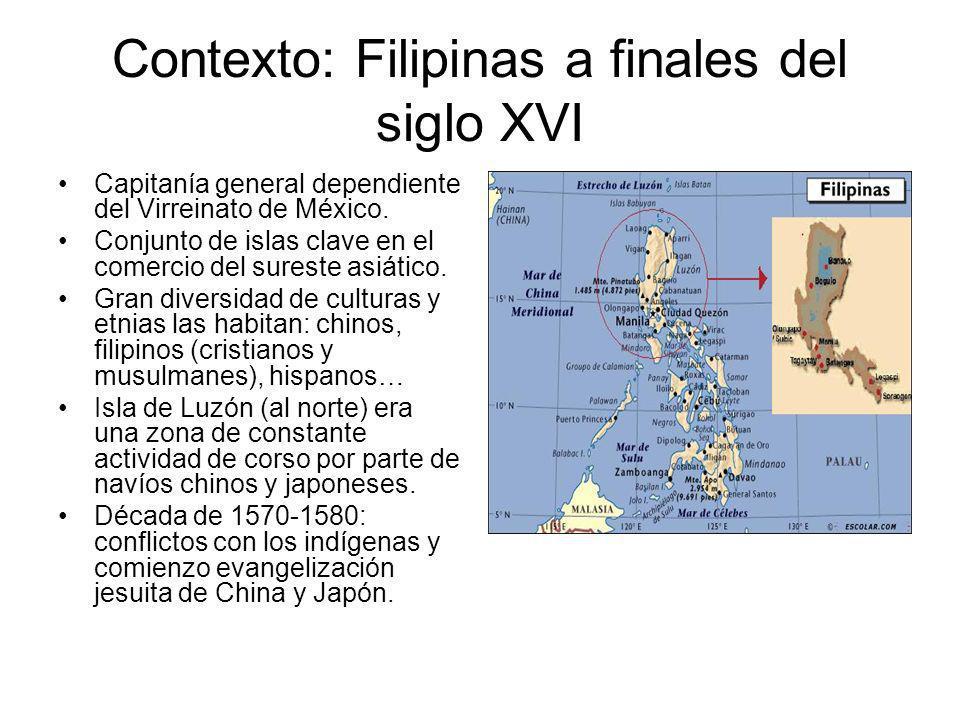 Contexto: Filipinas a finales del siglo XVI Capitanía general dependiente del Virreinato de México. Conjunto de islas clave en el comercio del sureste