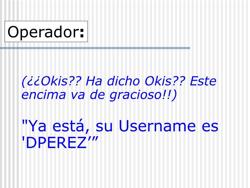 (¿¿Okis?? Ha dicho Okis?? Este encima va de gracioso!!) Ya está, su Username es DPEREZ Operador: