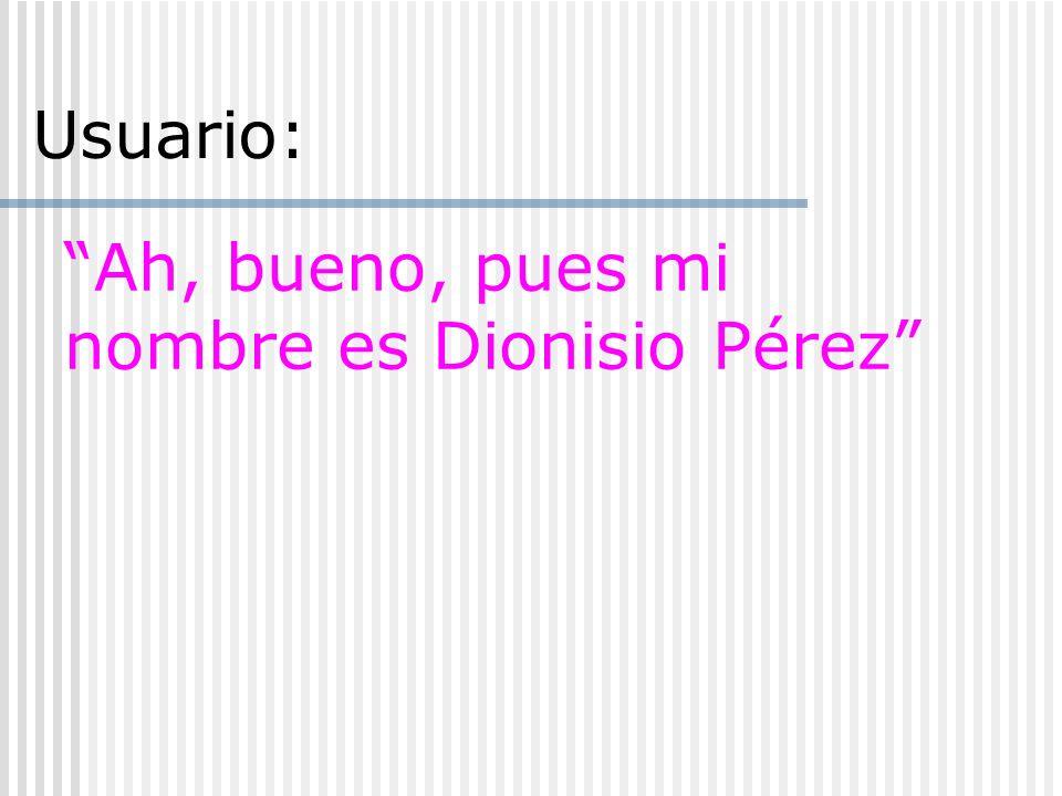 Ah, bueno, pues mi nombre es Dionisio Pérez Usuario: