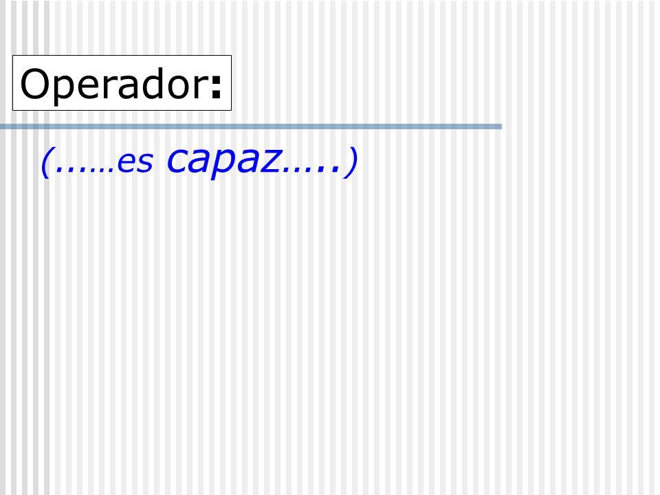 (...…es capaz….. ) Operador: