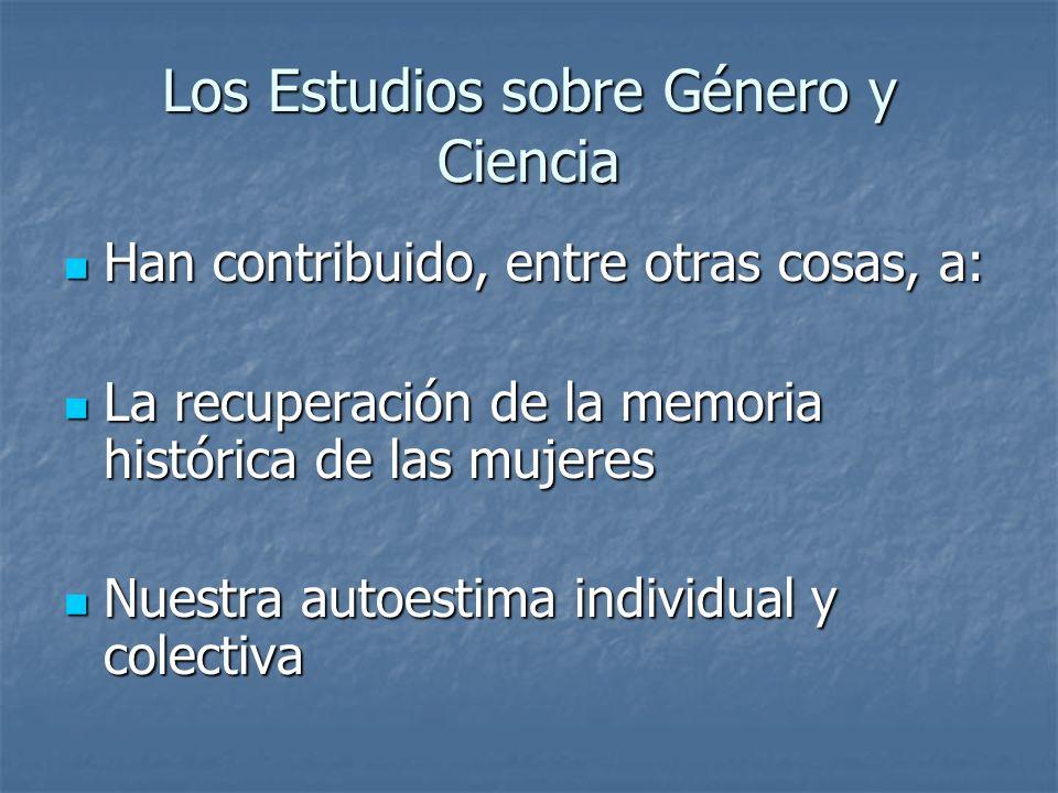 Los Estudios sobre Género y Ciencia Han contribuido, entre otras cosas, a: Han contribuido, entre otras cosas, a: La recuperación de la memoria histór