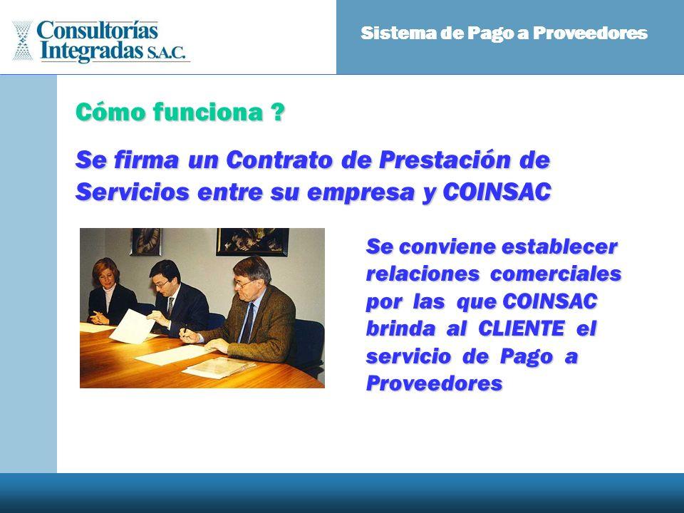 Cómo funciona ? Se firma un Contrato de Prestación de Servicios entre su empresa y COINSAC Sistema de Pago a Proveedores Se conviene establecer relaci
